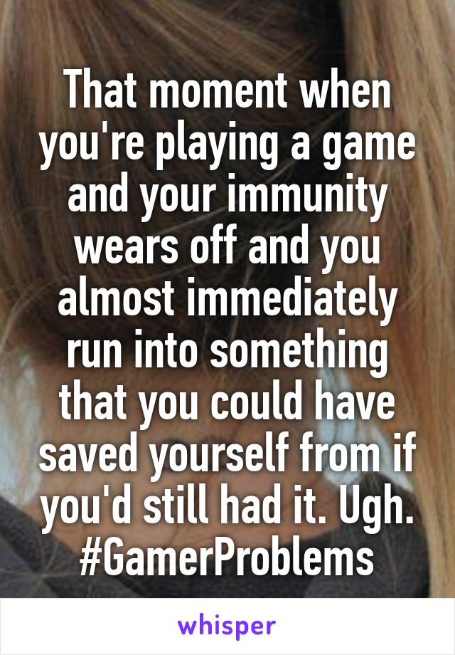 That moment when you're playing a game and your immunity wears off and you almost immediately run into something that you could have saved yourself from if you'd still had it. Ugh. #GamerProblems