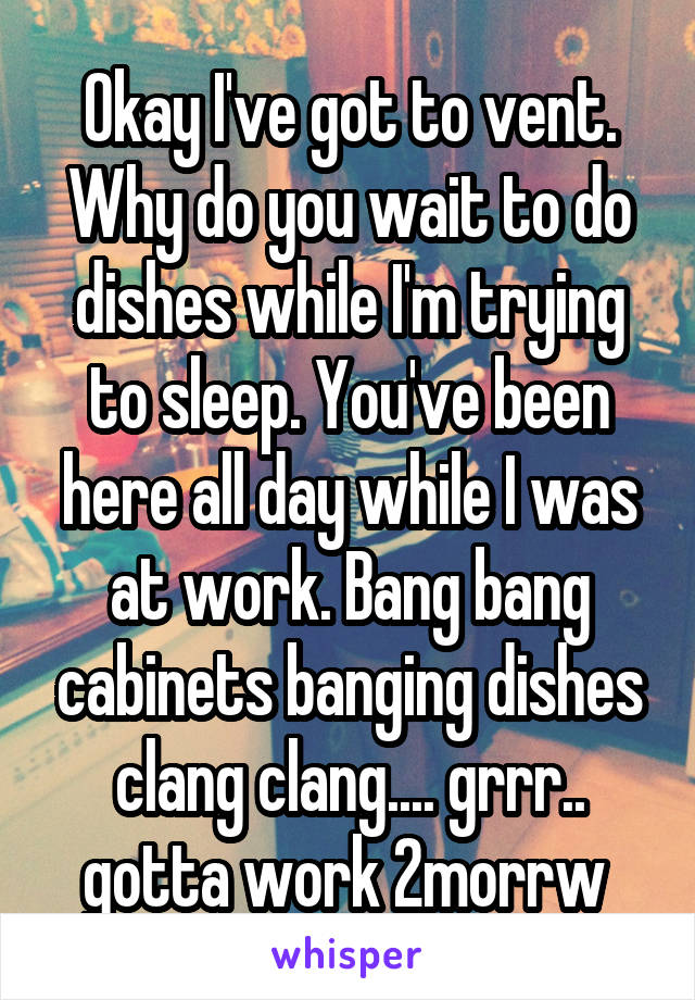 Okay I've got to vent. Why do you wait to do dishes while I'm trying to sleep. You've been here all day while I was at work. Bang bang cabinets banging dishes clang clang.... grrr.. gotta work 2morrw
