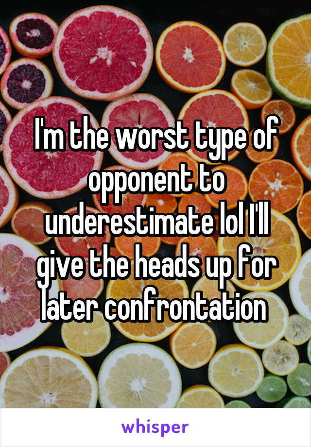 I'm the worst type of opponent to underestimate lol I'll give the heads up for later confrontation