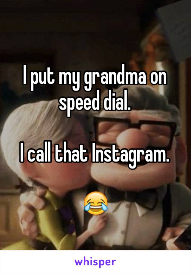 I put my grandma on speed dial.  I call that Instagram.  😂