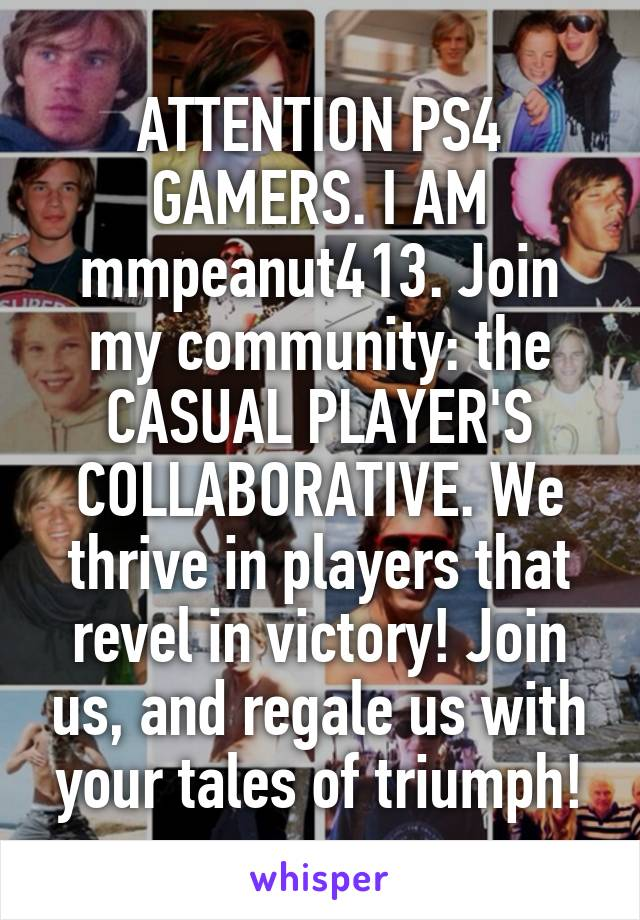 ATTENTION PS4 GAMERS. I AM mmpeanut413. Join my community: the CASUAL PLAYER'S COLLABORATIVE. We thrive in players that revel in victory! Join us, and regale us with your tales of triumph!