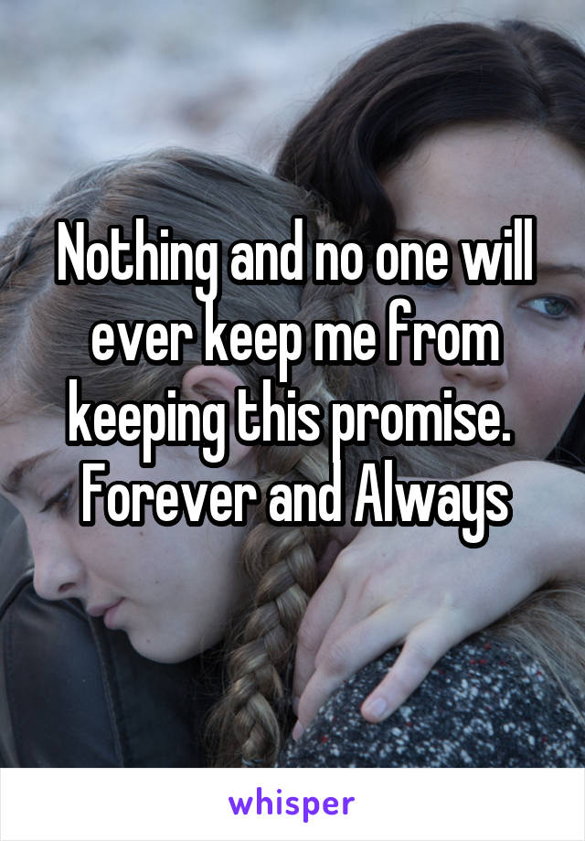Nothing and no one will ever keep me from keeping this promise.  Forever and Always