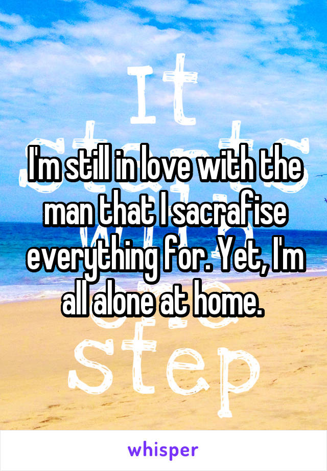I'm still in love with the man that I sacrafise everything for. Yet, I'm all alone at home.