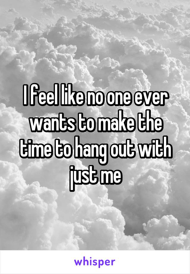 I feel like no one ever wants to make the time to hang out with just me