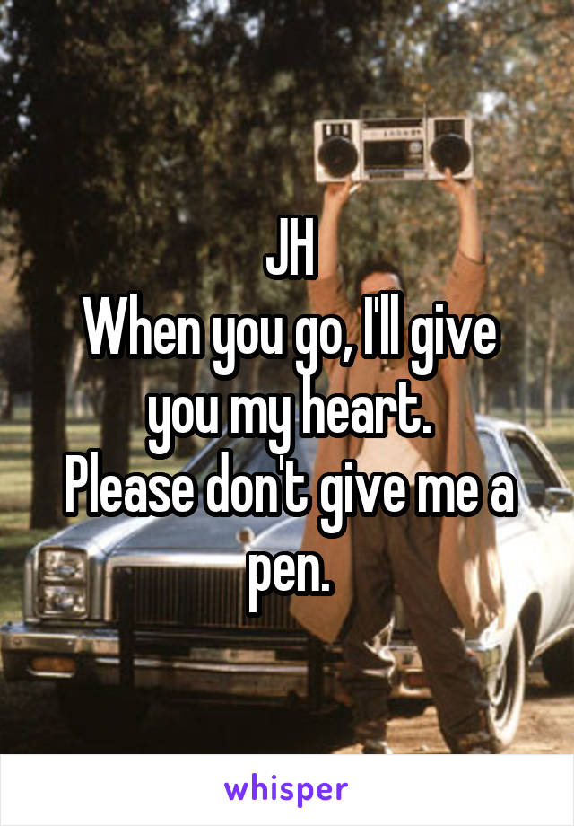 JH When you go, I'll give you my heart. Please don't give me a pen.