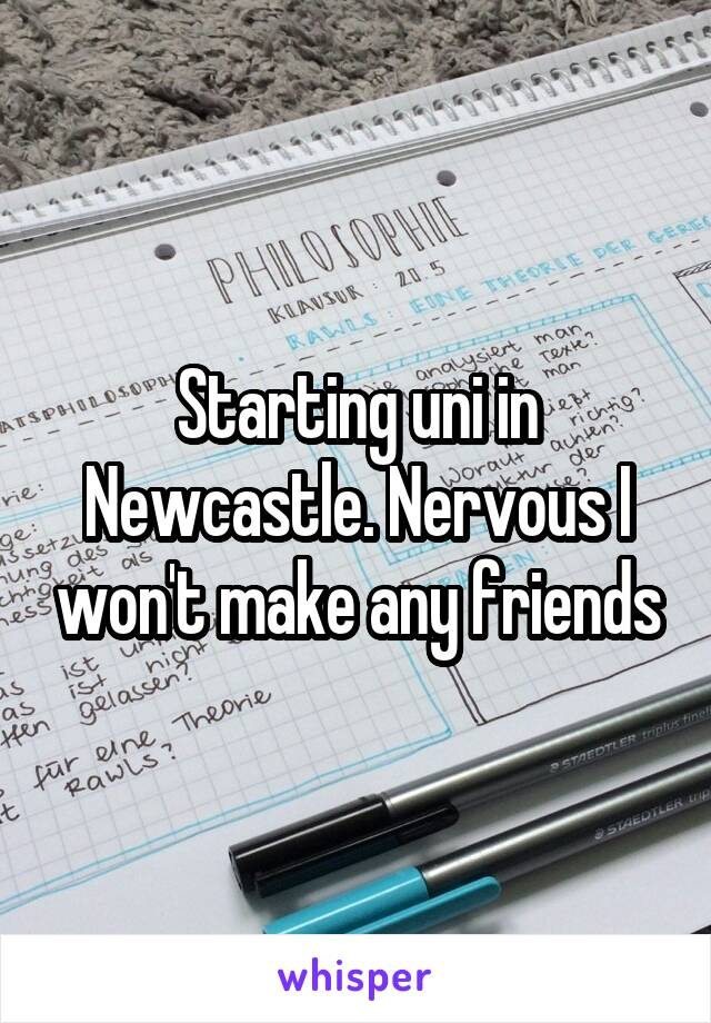 Starting uni in Newcastle. Nervous I won't make any friends
