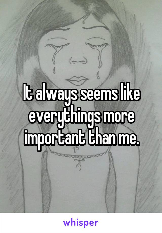It always seems like everythings more important than me.
