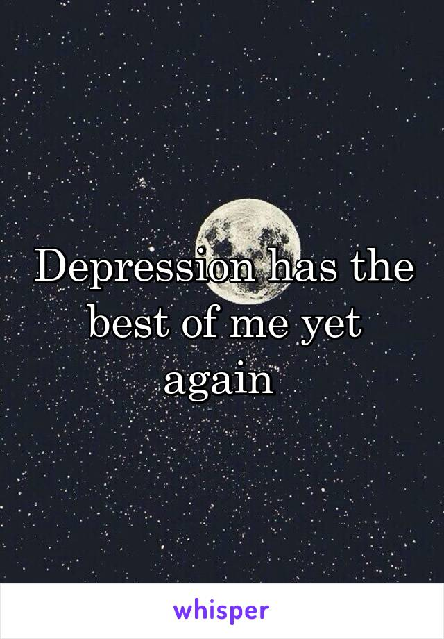 Depression has the best of me yet again
