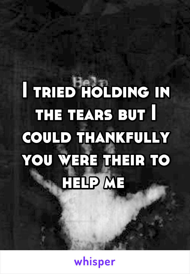 I tried holding in the tears but I could thankfully you were their to help me