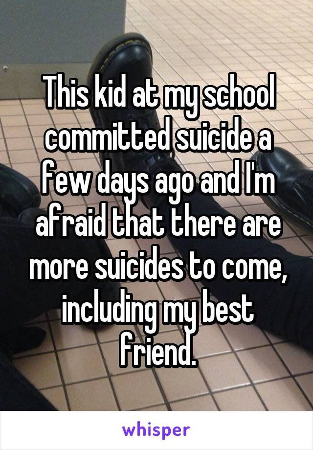 This kid at my school committed suicide a few days ago and I'm afraid that there are more suicides to come, including my best friend.