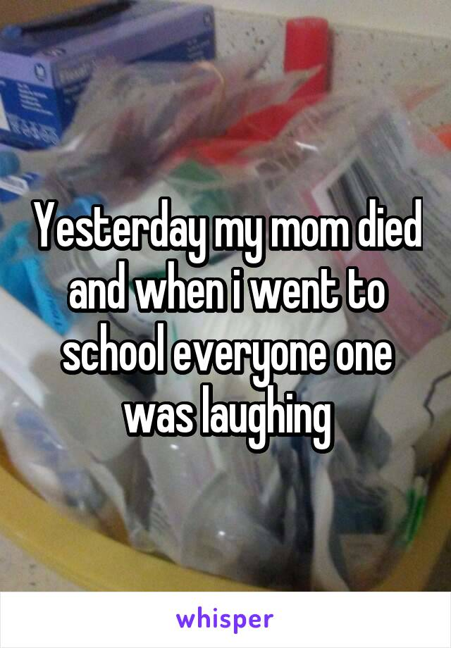 Yesterday my mom died and when i went to school everyone one was laughing