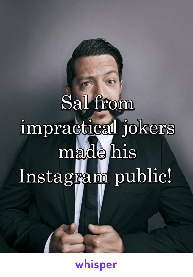 Sal from impractical jokers made his Instagram public!