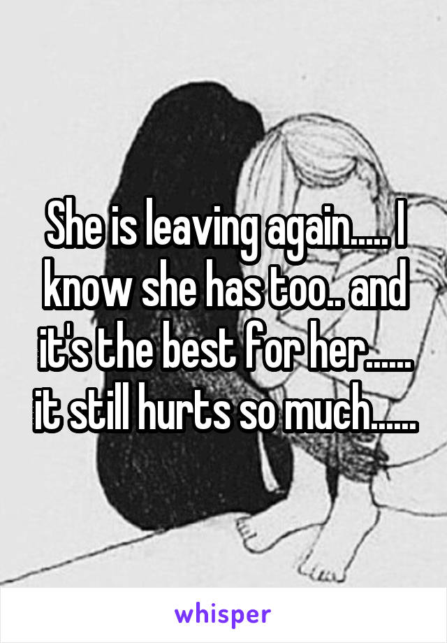 She is leaving again..... I know she has too.. and it's the best for her...... it still hurts so much......
