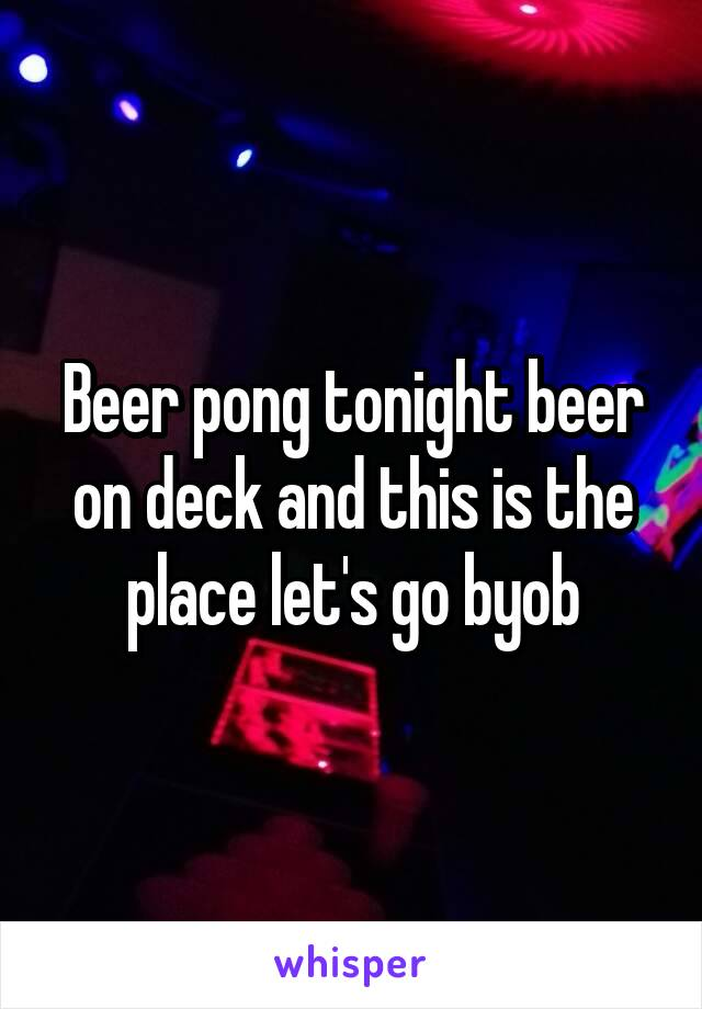 Beer pong tonight beer on deck and this is the place let's go byob