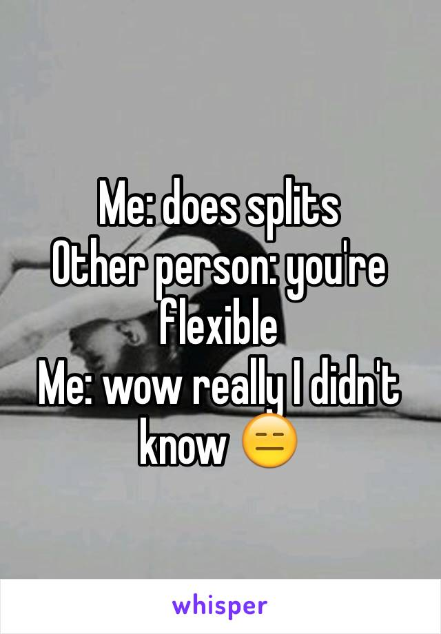 Me: does splits  Other person: you're flexible  Me: wow really I didn't know 😑