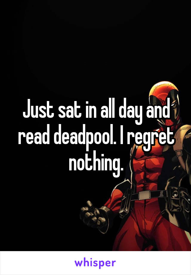 Just sat in all day and read deadpool. I regret nothing.