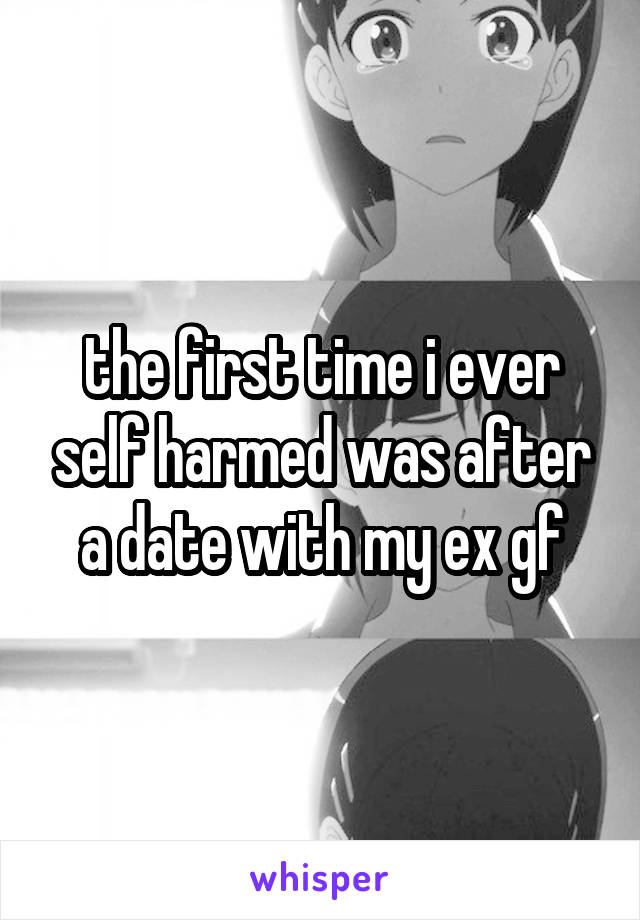 the first time i ever self harmed was after a date with my ex gf