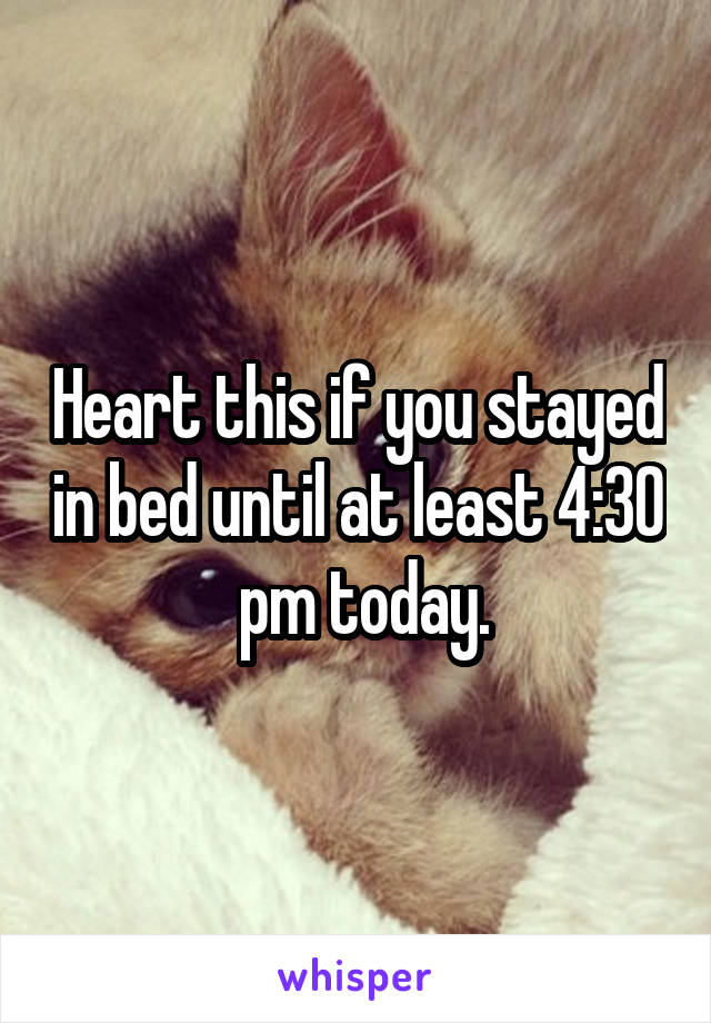 Heart this if you stayed in bed until at least 4:30  pm today.