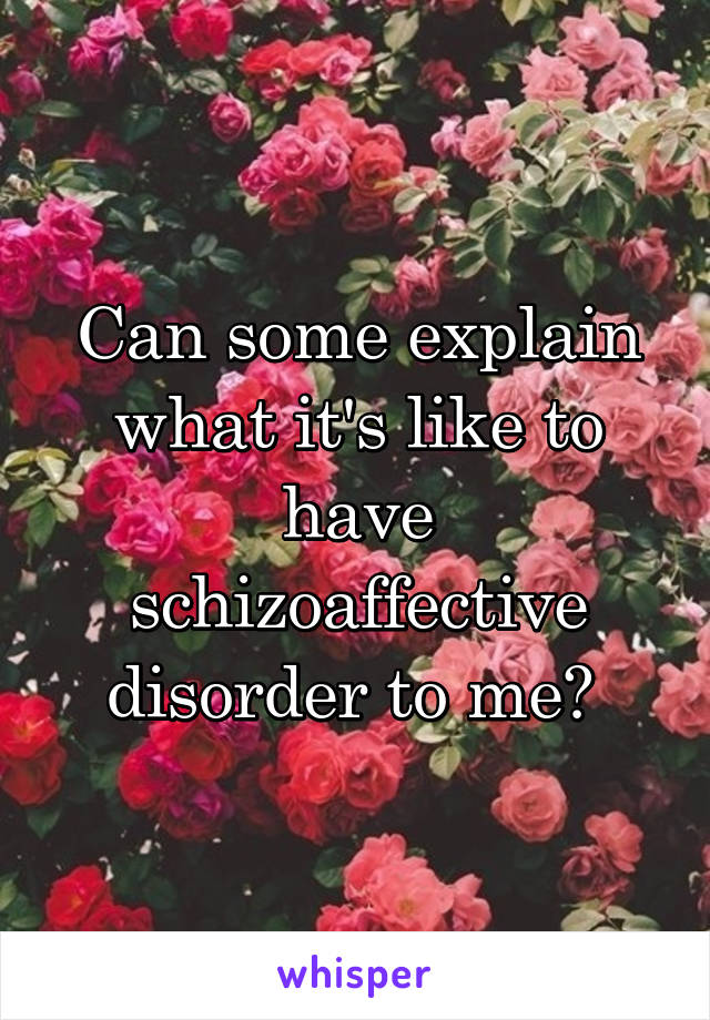 Can some explain what it's like to have schizoaffective disorder to me?