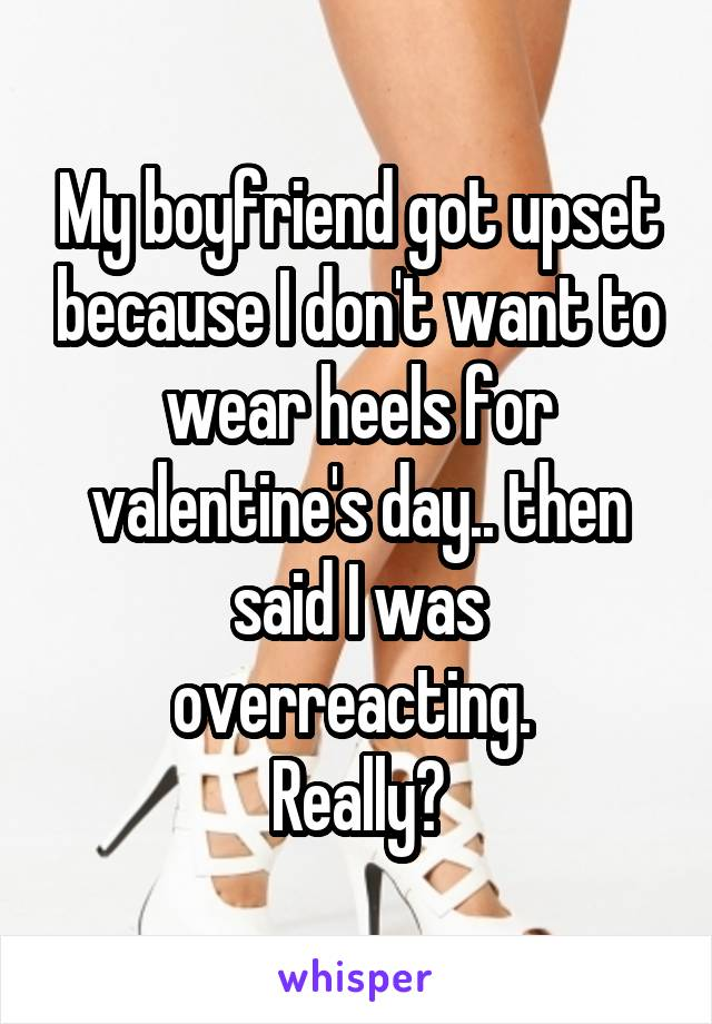 My boyfriend got upset because I don't want to wear heels for valentine's day.. then said I was overreacting.  Really?