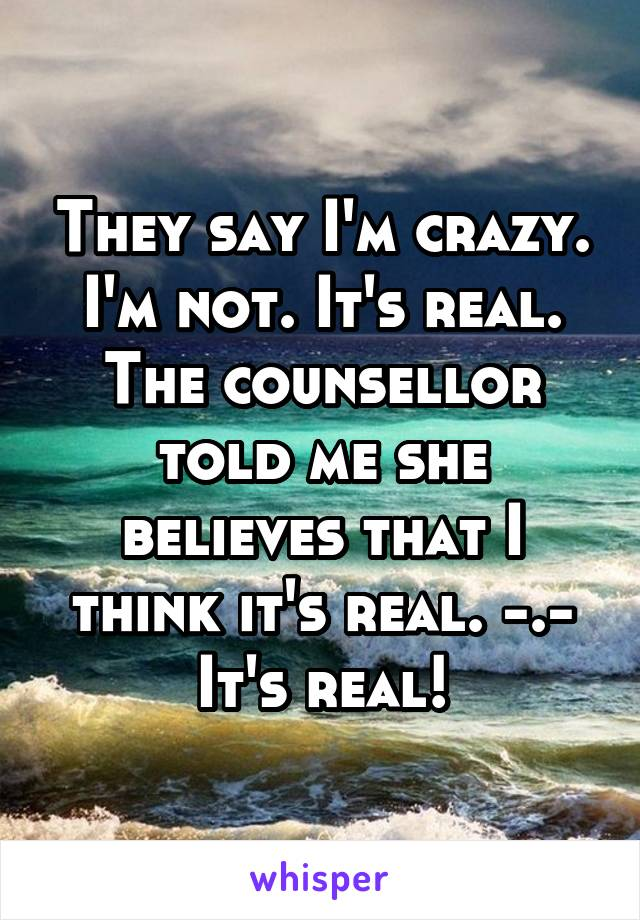 They say I'm crazy. I'm not. It's real. The counsellor told me she believes that I think it's real. -.- It's real!
