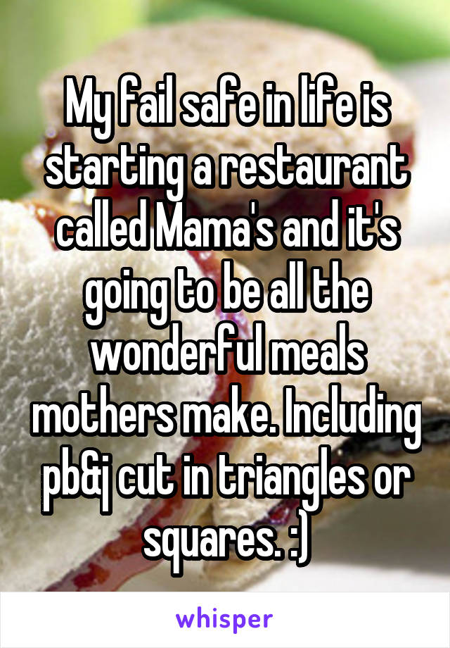 My fail safe in life is starting a restaurant called Mama's and it's going to be all the wonderful meals mothers make. Including pb&j cut in triangles or squares. :)