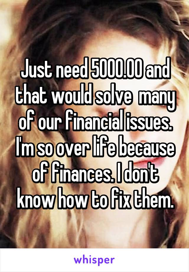 Just need 5000.00 and that would solve  many of our financial issues. I'm so over life because of finances. I don't know how to fix them.