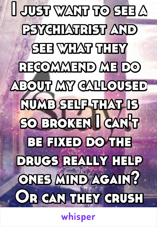I just want to see a psychiatrist and see what they recommend me do about my calloused numb self that is so broken I can't be fixed do the drugs really help ones mind again? Or can they crush me more?