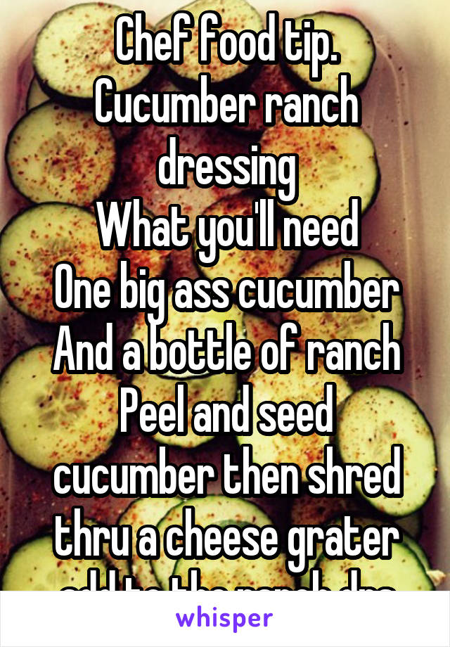 Chef food tip. Cucumber ranch dressing What you'll need One big ass cucumber And a bottle of ranch Peel and seed cucumber then shred thru a cheese grater add to the ranch drs