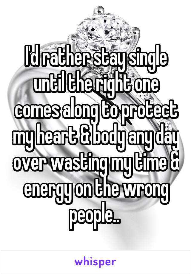 I'd rather stay single until the right one comes along to protect my heart & body any day over wasting my time & energy on the wrong people..
