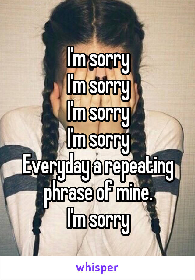 I'm sorry I'm sorry I'm sorry I'm sorry Everyday a repeating phrase of mine. I'm sorry