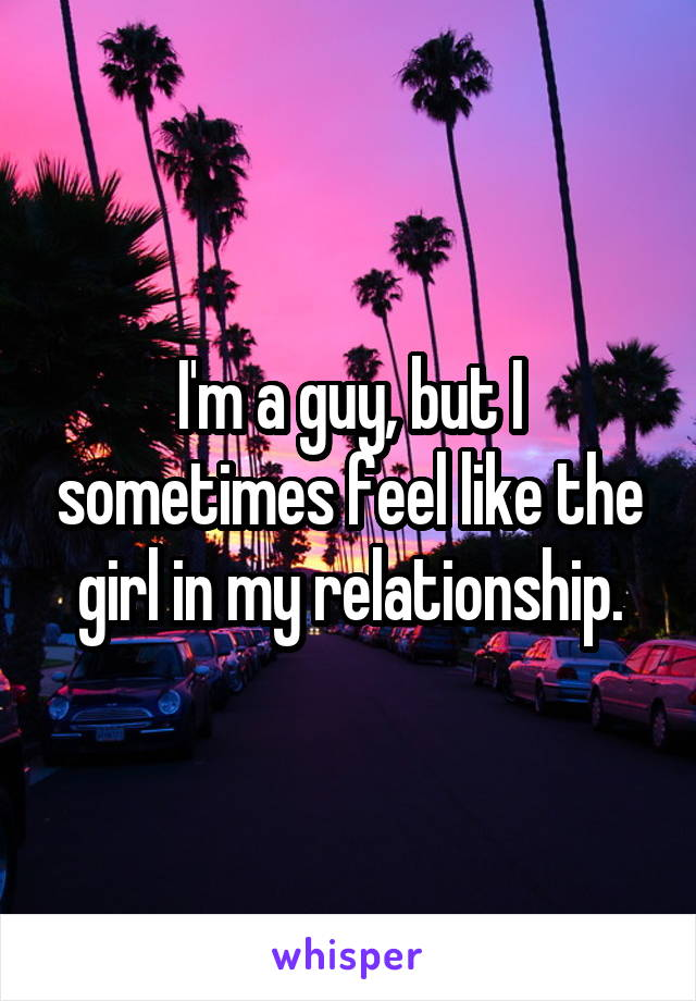I'm a guy, but I sometimes feel like the girl in my relationship.