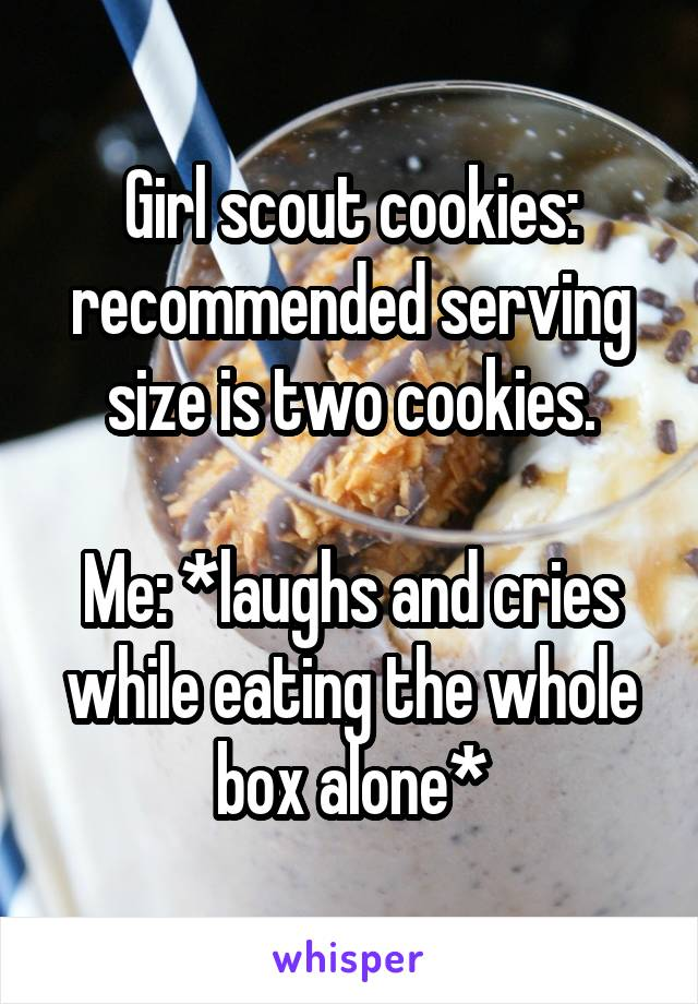 Girl scout cookies: recommended serving size is two cookies.  Me: *laughs and cries while eating the whole box alone*
