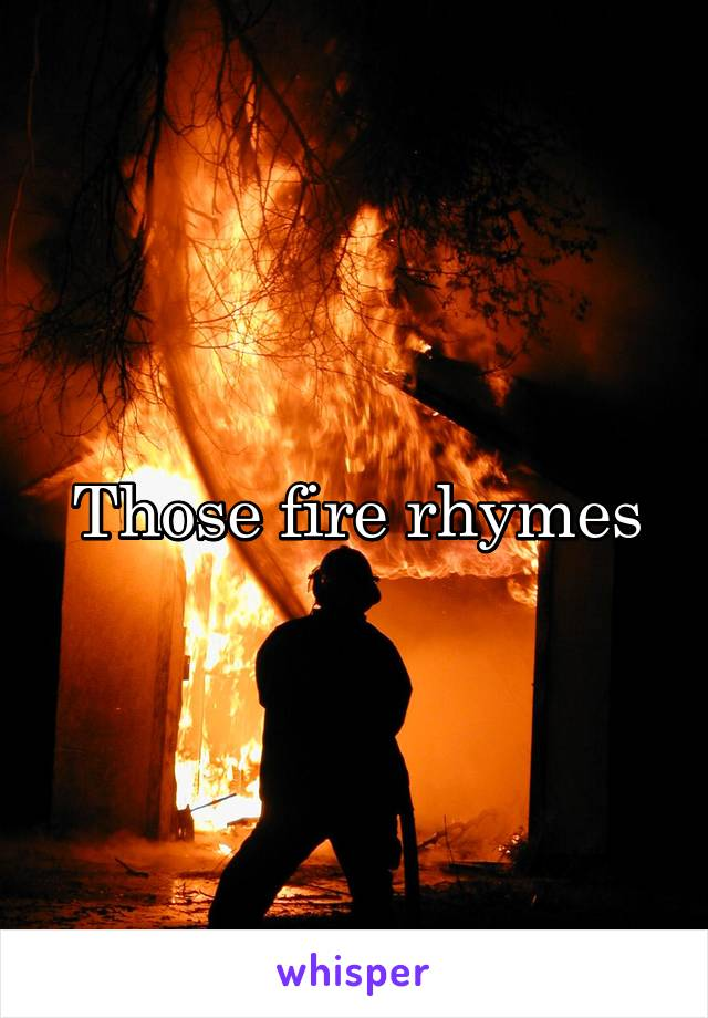 Those fire rhymes