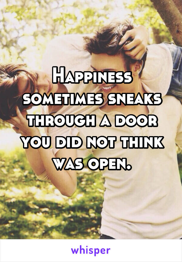 Happiness sometimes sneaks through a door you did not think was open.