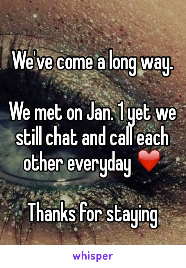 We've come a long way.   We met on Jan. 1 yet we still chat and call each other everyday ❤️  Thanks for staying