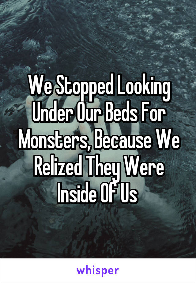 We Stopped Looking Under Our Beds For Monsters, Because We Relized They Were Inside Of Us
