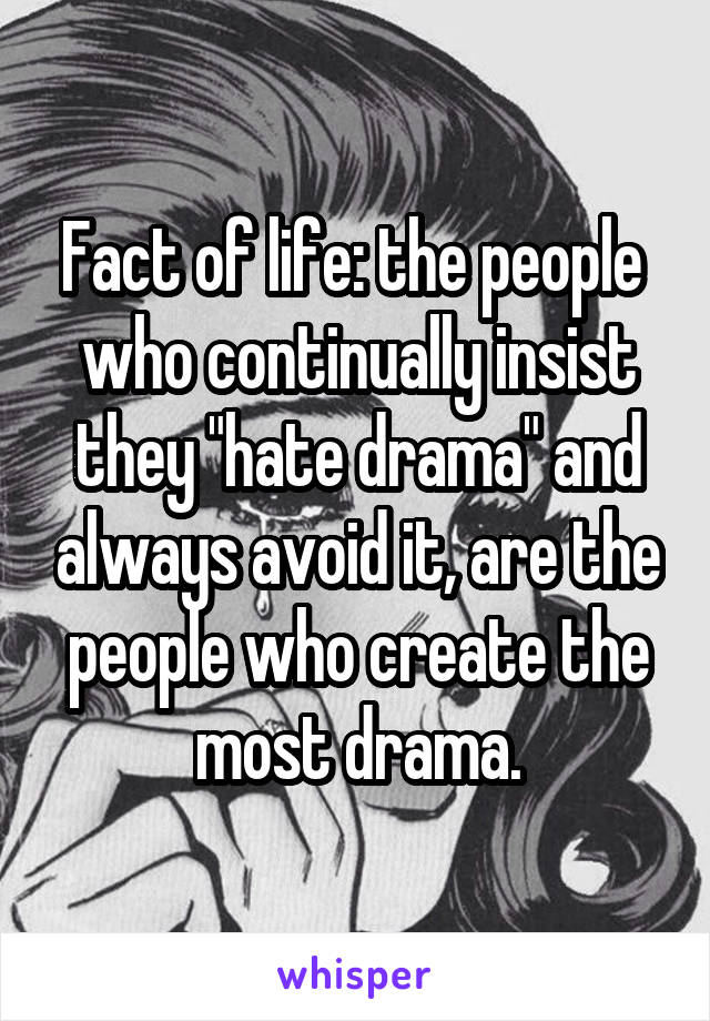 "Fact of life: the people  who continually insist they ""hate drama"" and always avoid it, are the people who create the most drama."