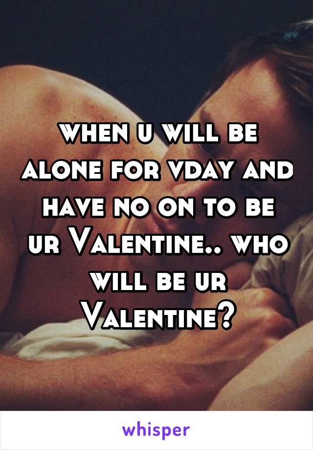 when u will be alone for vday and have no on to be ur Valentine.. who will be ur Valentine?