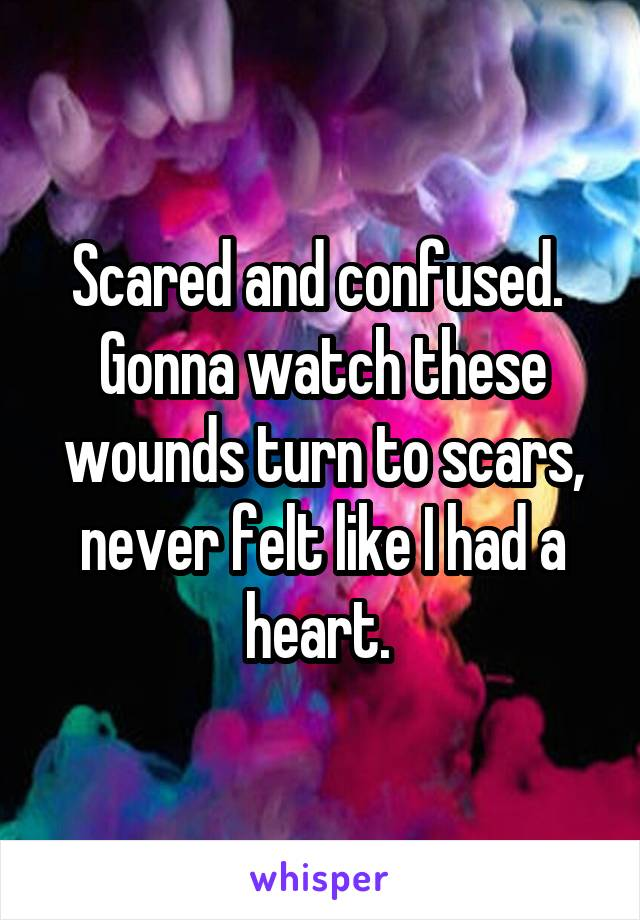 Scared and confused.  Gonna watch these wounds turn to scars, never felt like I had a heart.