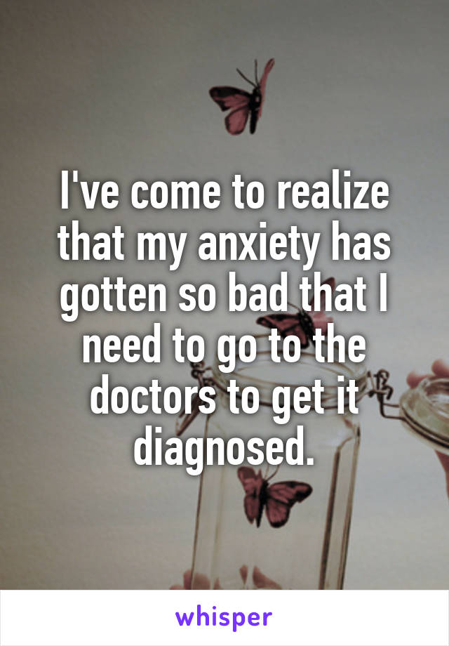 I've come to realize that my anxiety has gotten so bad that I need to go to the doctors to get it diagnosed.