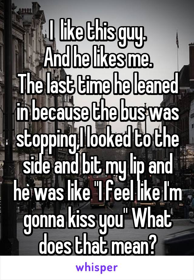 """I  like this guy. And he likes me. The last time he leaned in because the bus was stopping,I looked to the side and bit my lip and he was like """"I feel like I'm gonna kiss you"""" What does that mean?"""