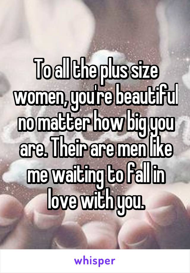 To all the plus size women, you're beautiful no matter how big you are. Their are men like me waiting to fall in love with you.