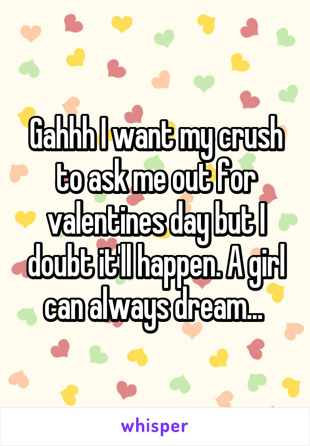 Gahhh I want my crush to ask me out for valentines day but I doubt it'll happen. A girl can always dream...