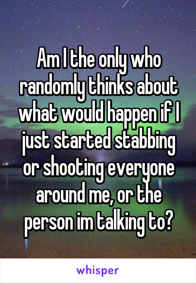 Am I the only who randomly thinks about what would happen if I just started stabbing or shooting everyone around me, or the person im talking to?
