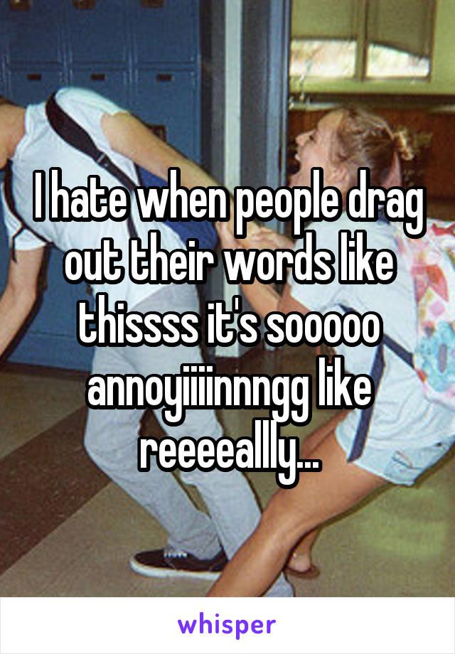 I hate when people drag out their words like thissss it's sooooo annoyiiiinnngg like reeeeallly...
