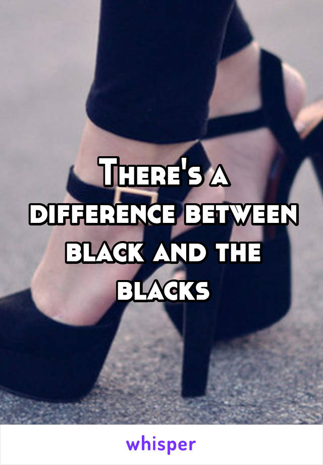There's a difference between black and the blacks
