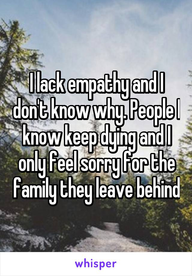 I lack empathy and I don't know why. People I know keep dying and I only feel sorry for the family they leave behind