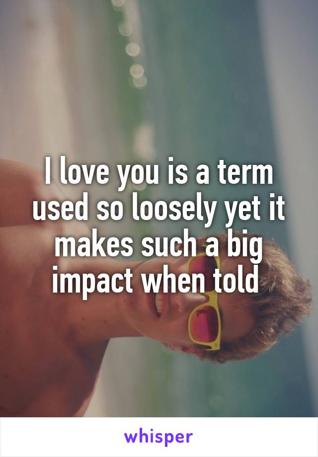 I love you is a term used so loosely yet it makes such a big impact when told
