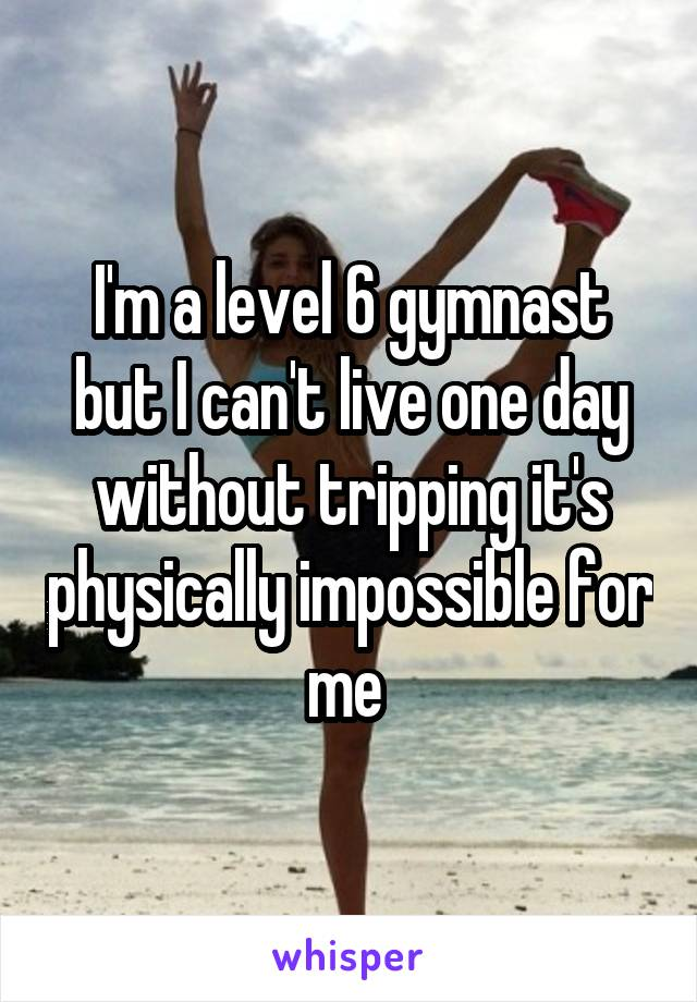 I'm a level 6 gymnast but I can't live one day without tripping it's physically impossible for me